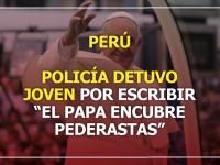 """Perú: Policía detuvo a joven por escribir cartel con el mensaje """"el Papa encubre pederastas"""""""